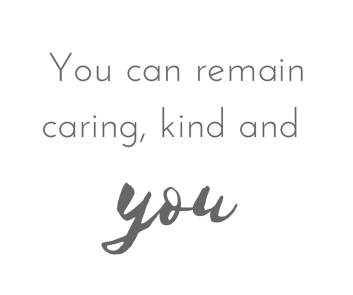 you can remain caring kind and you